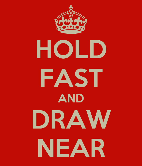 HOLD FAST AND DRAW NEAR