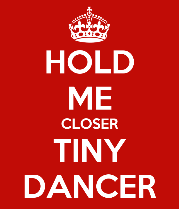 HOLD ME CLOSER TINY DANCER