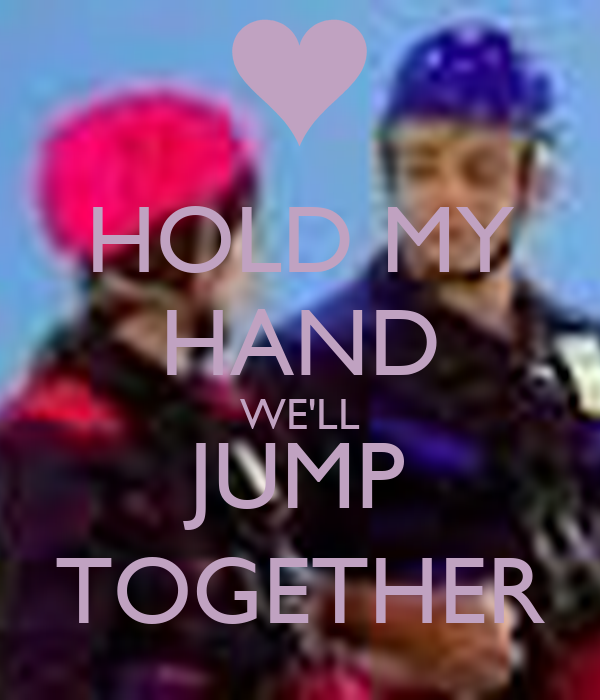 HOLD MY HAND WE'LL JUMP TOGETHER