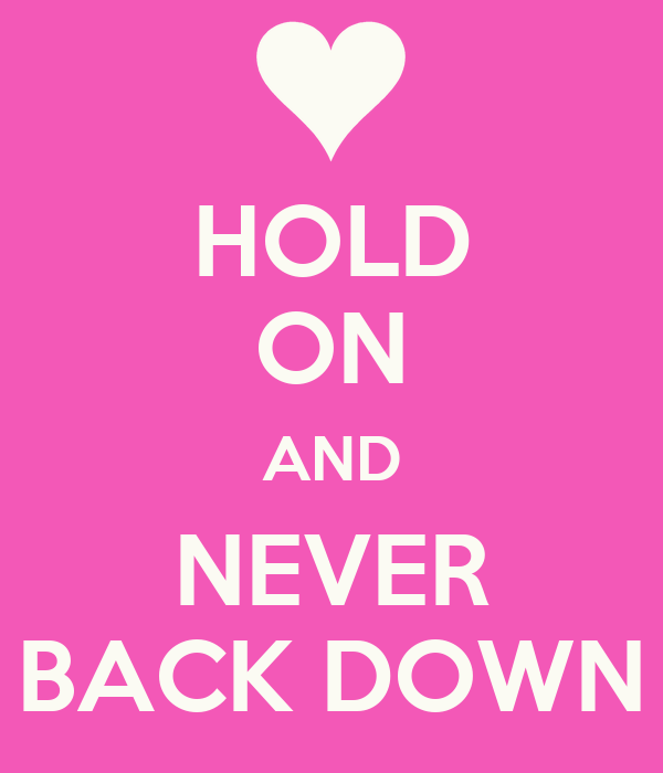 HOLD ON AND NEVER BACK DOWN