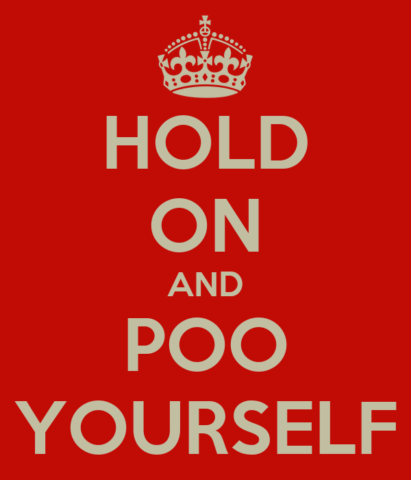 HOLD ON AND POO YOURSELF