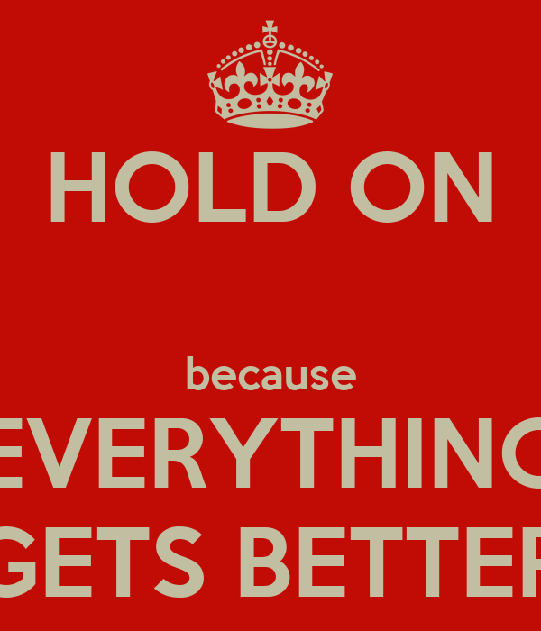 HOLD ON  because EVERYTHING GETS BETTER