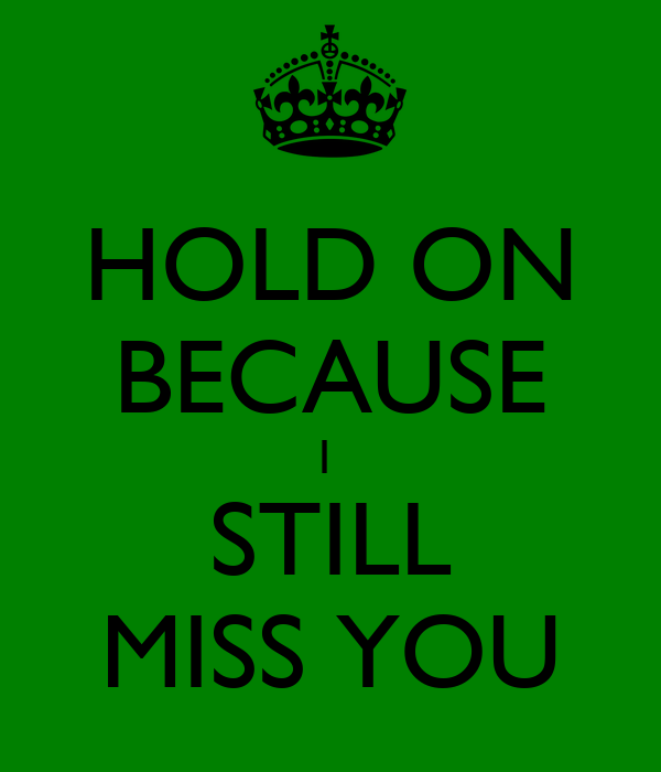 HOLD ON BECAUSE I  STILL MISS YOU