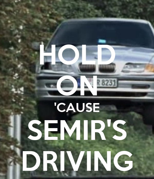 HOLD ON 'CAUSE SEMIR'S DRIVING