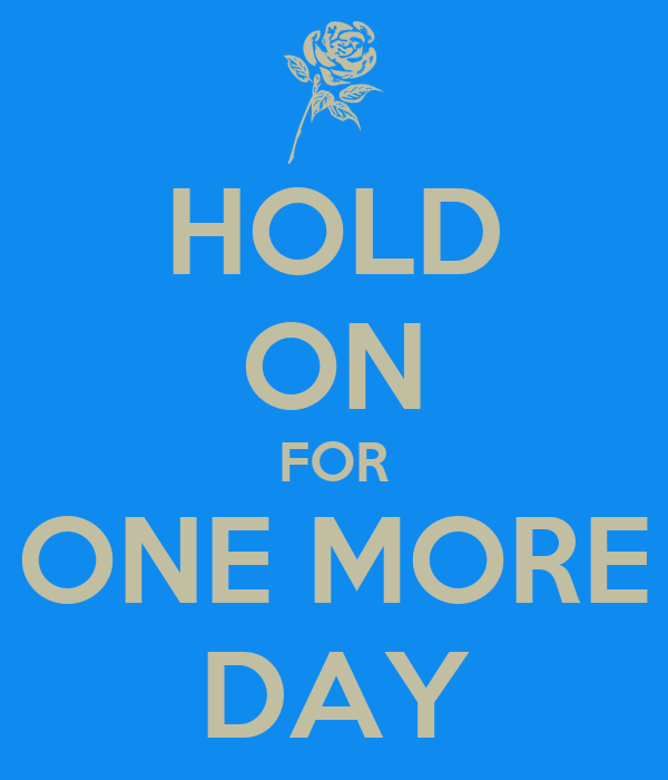 HOLD ON FOR ONE MORE DAY