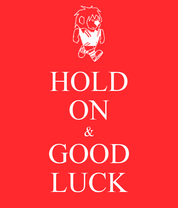 HOLD ON & GOOD LUCK