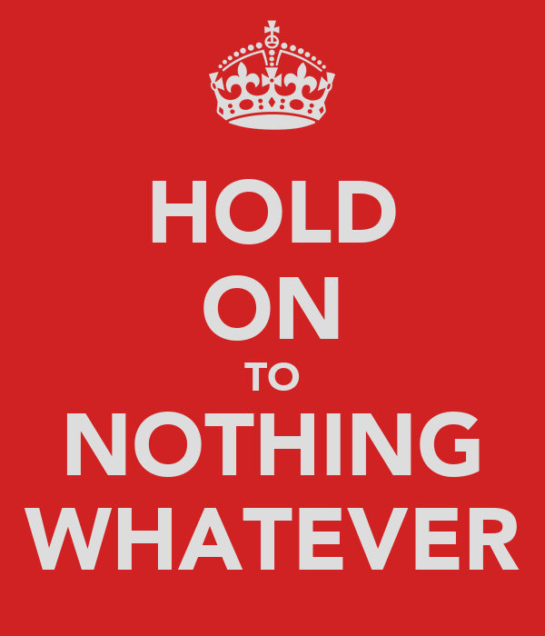 HOLD ON TO NOTHING WHATEVER