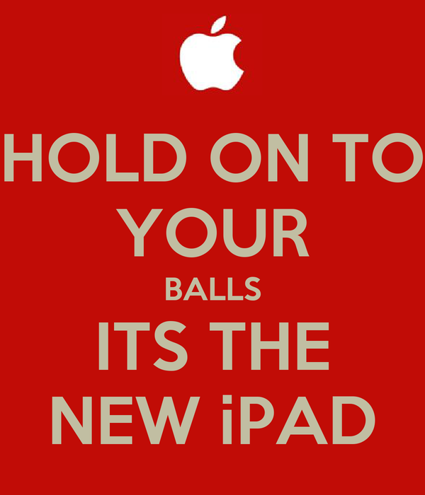 HOLD ON TO YOUR BALLS ITS THE NEW iPAD