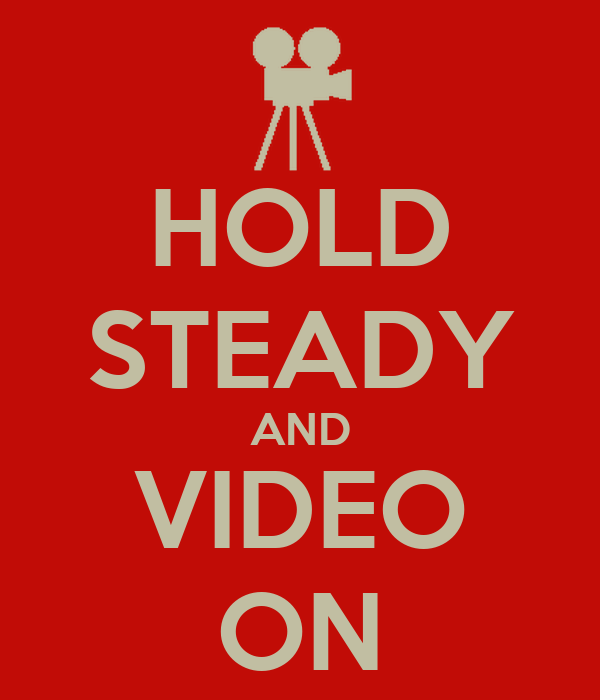 HOLD STEADY AND VIDEO ON
