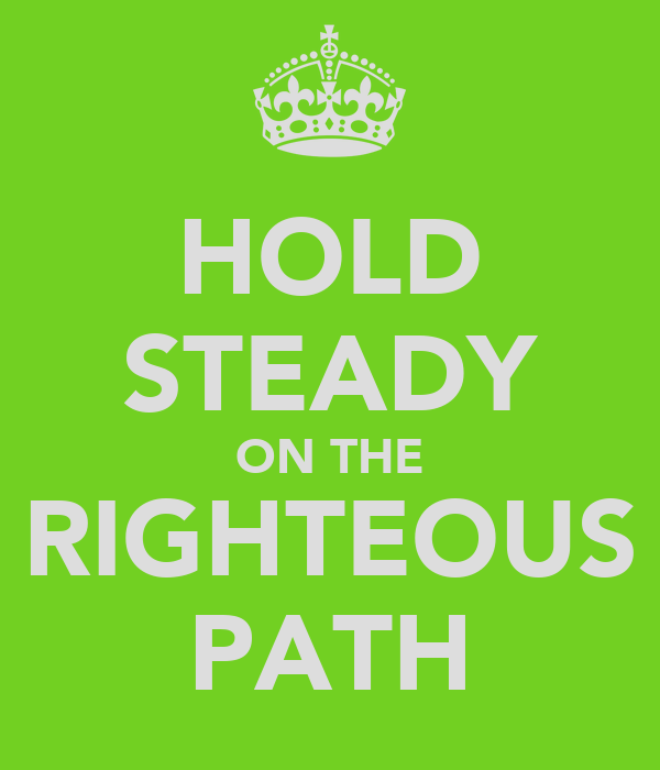 HOLD STEADY ON THE RIGHTEOUS PATH