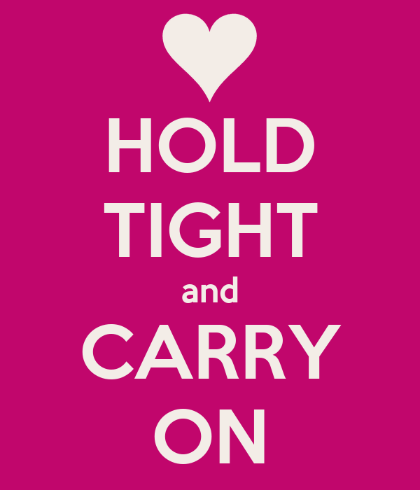 HOLD TIGHT and CARRY ON