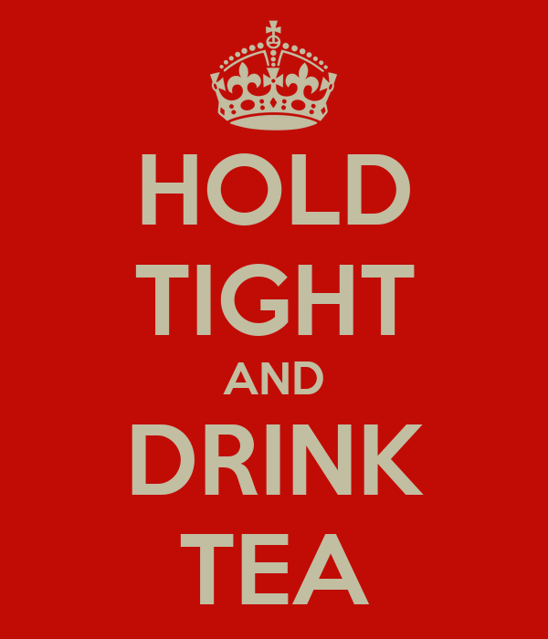 HOLD TIGHT AND DRINK TEA