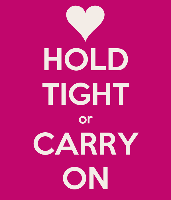 HOLD TIGHT or CARRY ON