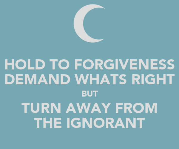 HOLD TO FORGIVENESS DEMAND WHATS RIGHT BUT TURN AWAY FROM THE IGNORANT