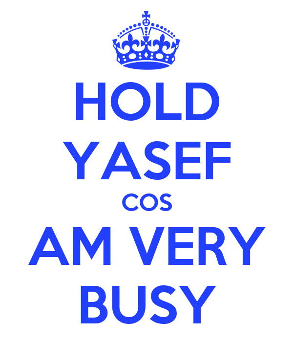 HOLD YASEF COS AM VERY BUSY