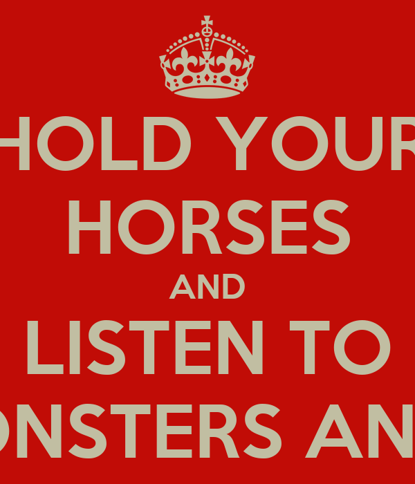 HOLD YOUR HORSES AND LISTEN TO OF MONSTERS AND MEN