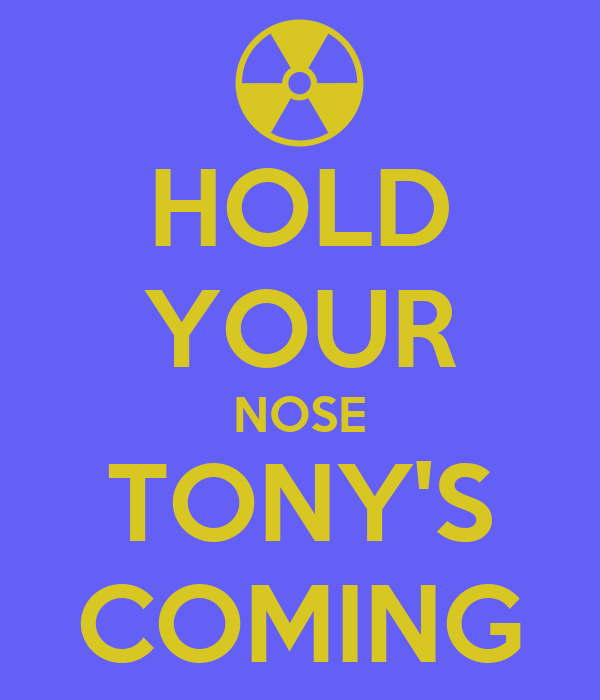 HOLD YOUR NOSE TONY'S COMING