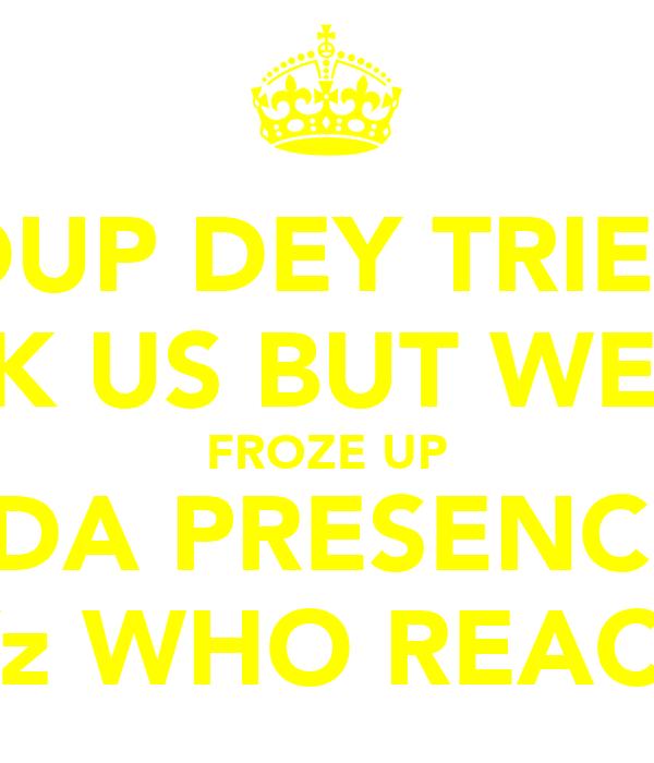 HOLDUP DEY TRIED TO  KNOCK US BUT WE NEVA FROZE UP U IN DA PRESENCE OF  PLAYz WHO REACT LIK