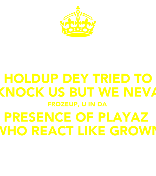 HOLDUP DEY TRIED TO KNOCK US BUT WE NEVA FROZEUP, U IN DA  PRESENCE OF PLAYAZ  WHO REACT LIKE GROWN