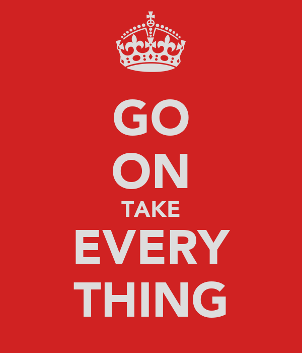 GO ON TAKE EVERY THING
