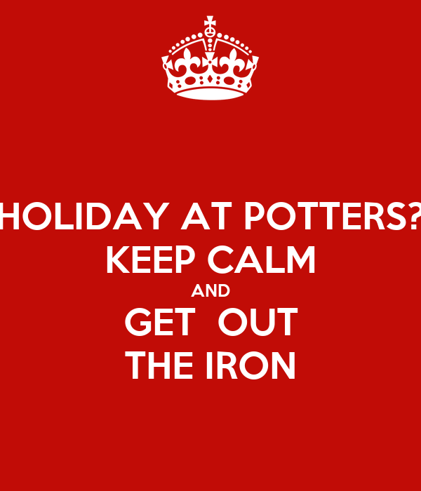 HOLIDAY AT POTTERS? KEEP CALM AND GET  OUT THE IRON