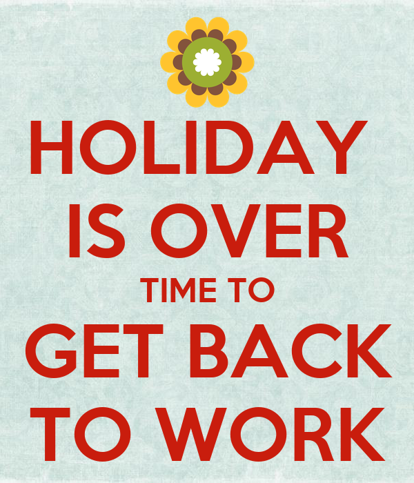 HOLIDAY  IS OVER TIME TO GET BACK TO WORK