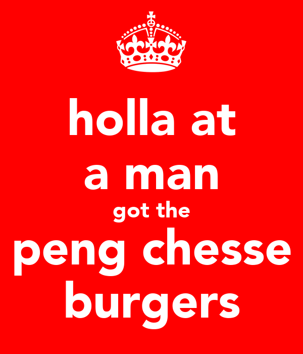 holla at a man got the peng chesse burgers
