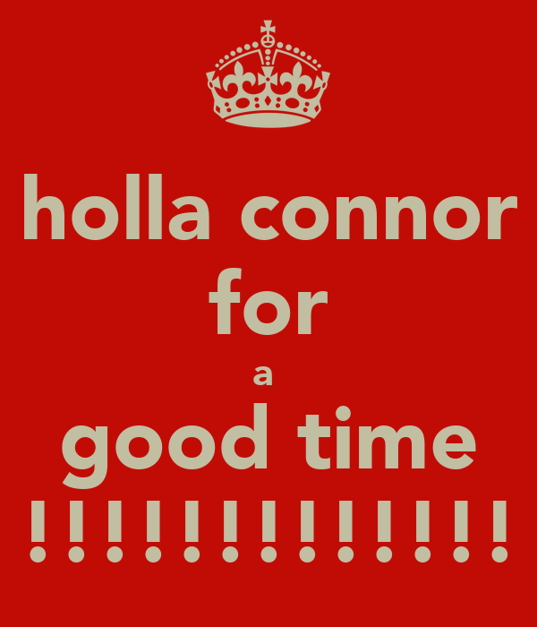 holla connor for a  good time !!!!!!!!!!!!!