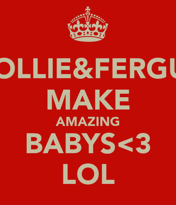HOLLIE&FERGUS MAKE AMAZING BABYS<3 LOL