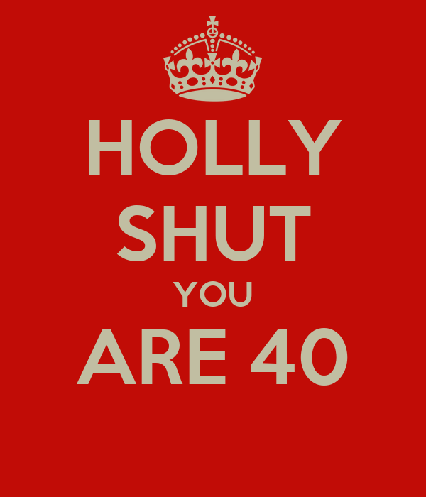 HOLLY SHUT YOU ARE 40