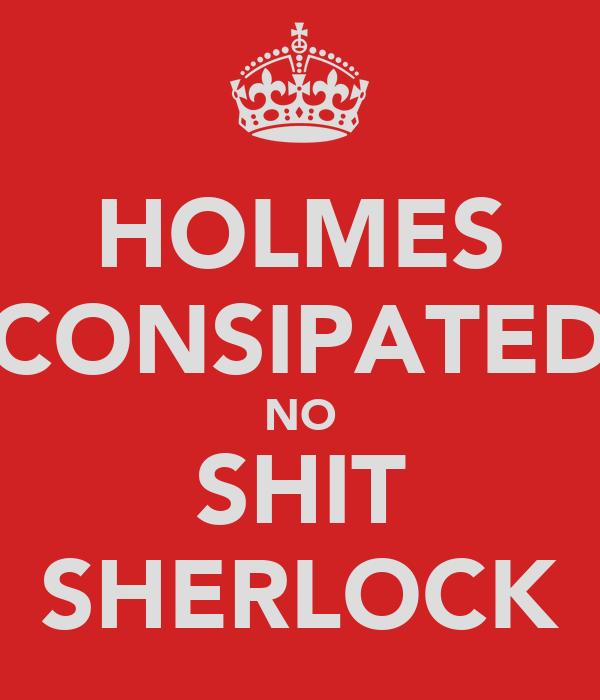 HOLMES CONSIPATED NO SHIT SHERLOCK