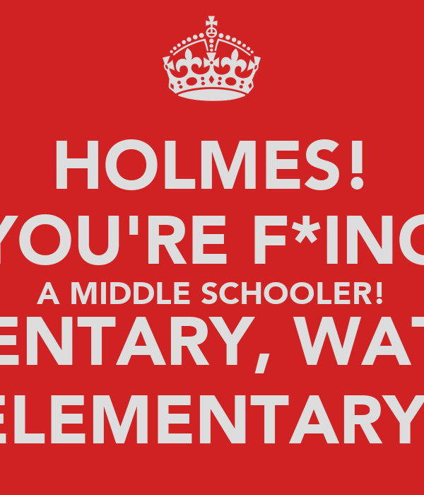 HOLMES! YOU'RE F*ING A MIDDLE SCHOOLER! ELEMENTARY, WATSON! ELEMENTARY!