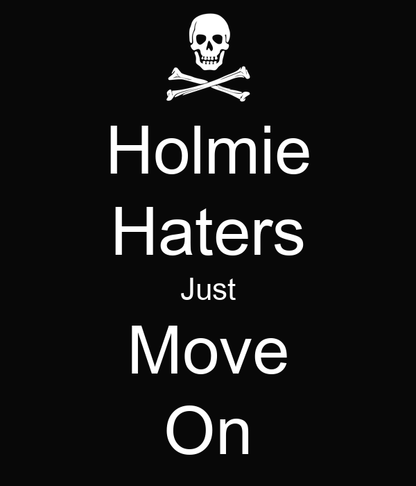 Holmie Haters Just Move On