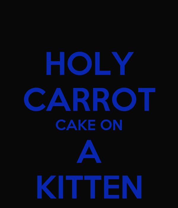 HOLY CARROT CAKE ON A KITTEN