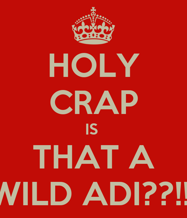 HOLY CRAP IS  THAT A WILD ADI??!!!