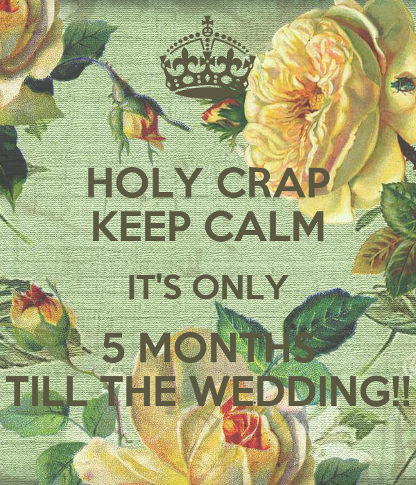 HOLY CRAP KEEP CALM IT'S ONLY 5 MONTHS TILL THE WEDDING!!