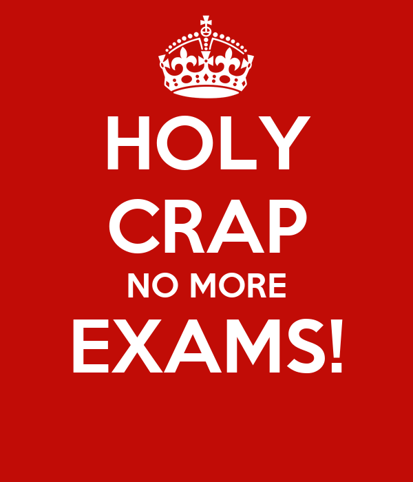 HOLY CRAP NO MORE EXAMS!