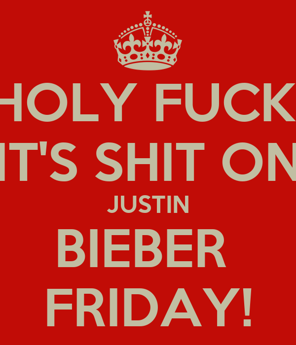 HOLY FUCK! IT'S SHIT ON JUSTIN BIEBER  FRIDAY!