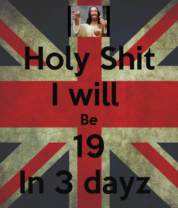 Holy Shit I will  Be 19 In 3 dayz