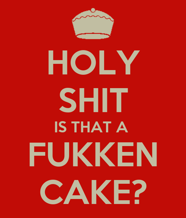 HOLY SHIT IS THAT A  FUKKEN CAKE?