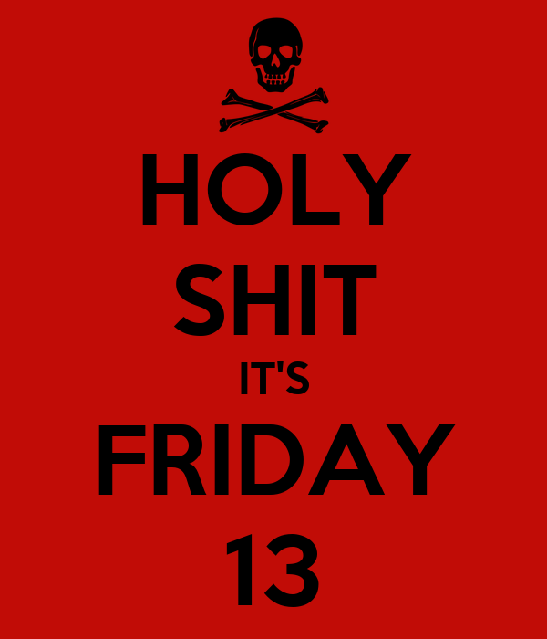 HOLY SHIT IT'S FRIDAY 13