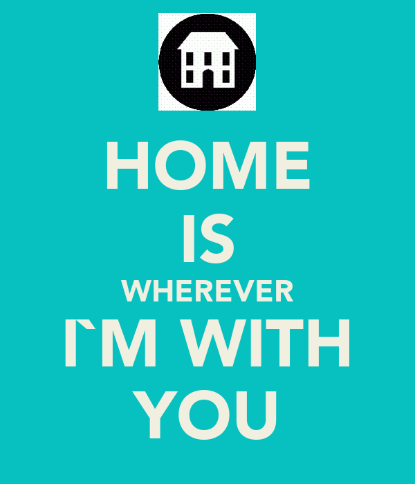 HOME IS WHEREVER I`M WITH YOU