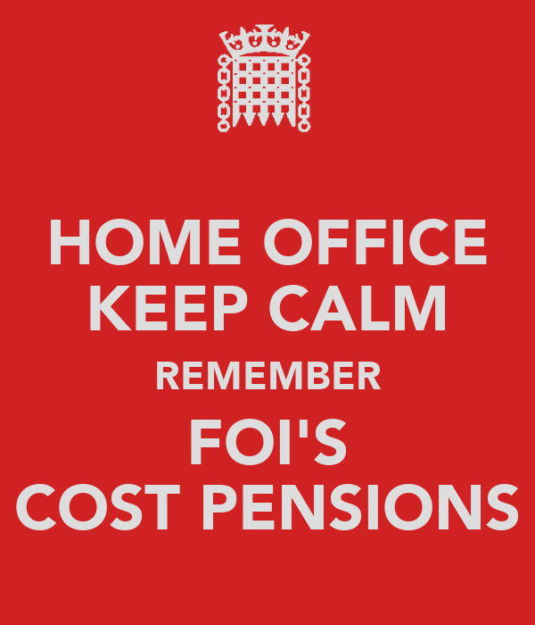 HOME OFFICE KEEP CALM REMEMBER FOI'S COST PENSIONS