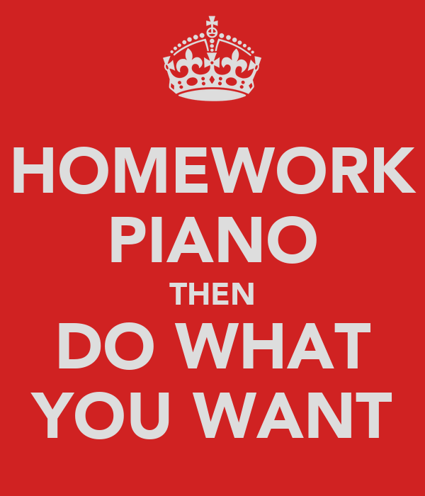 HOMEWORK PIANO THEN DO WHAT YOU WANT