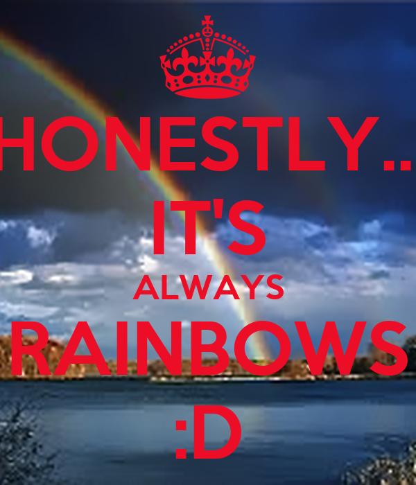 HONESTLY... IT'S ALWAYS RAINBOWS :D