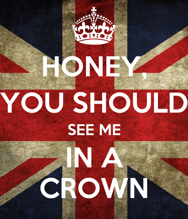 HONEY, YOU SHOULD SEE ME IN A CROWN