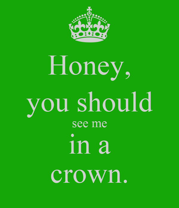 Honey, you should see me in a crown.
