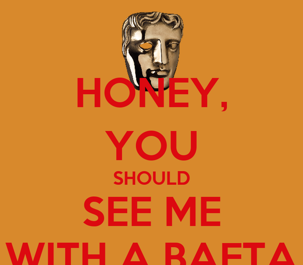 HONEY, YOU SHOULD SEE ME WITH A BAFTA