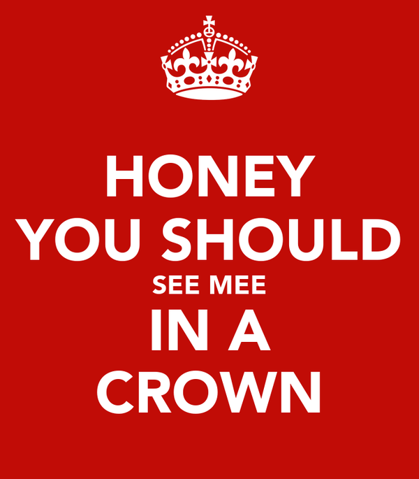 HONEY YOU SHOULD SEE MEE IN A CROWN