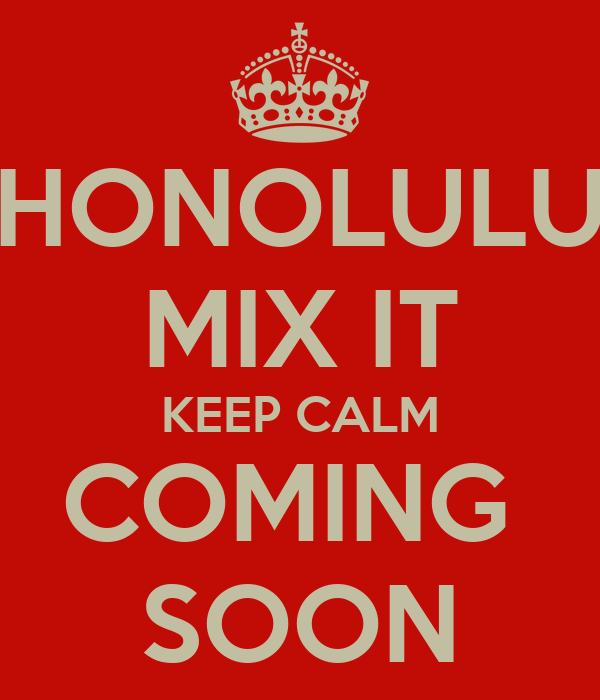 HONOLULU MIX IT KEEP CALM COMING  SOON